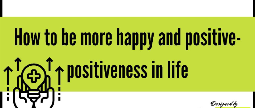 How to be more happy and positive- positiveness in life