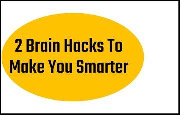 2 Brain Hacks To Make You Smarter