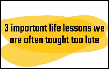 3 important life lessons we are often taught too late