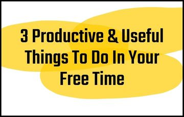 3 Productive & Useful Things To Do In Your Free Time