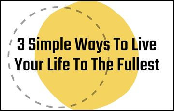 3 Simple Ways To Live Your Life To The Fullest