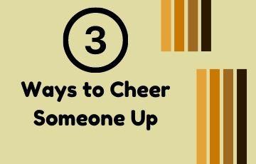 3 Ways to Cheer Someone Up