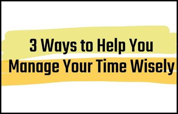 3 Ways to Help You Manage Your Time Wisely