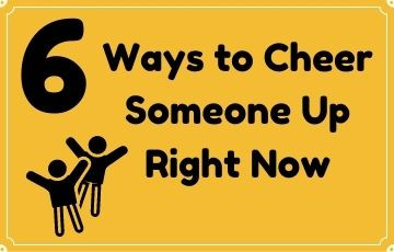 6 Ways to Cheer Someone Up Right Now