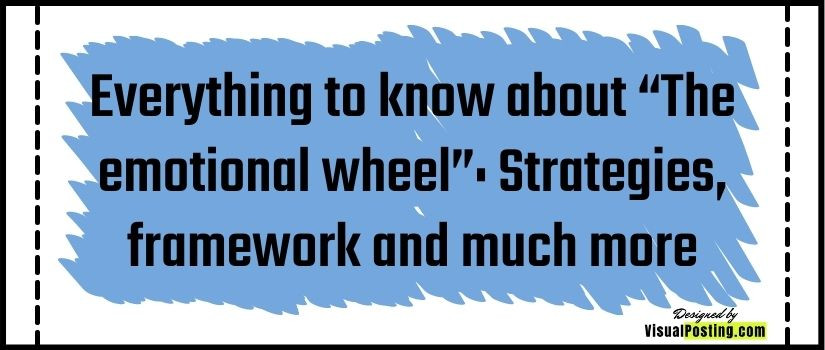"""Everything to know about """"The emotional wheel"""": Strategies, framework and much more"""