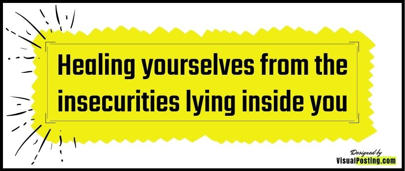 Healing yourselves from the insecurities lying inside you - stop being insecure