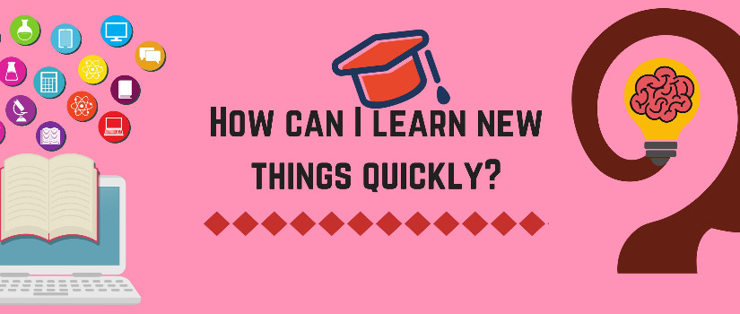 How can I learn new things quickly?