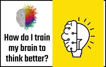 How do I train my brain to think better?