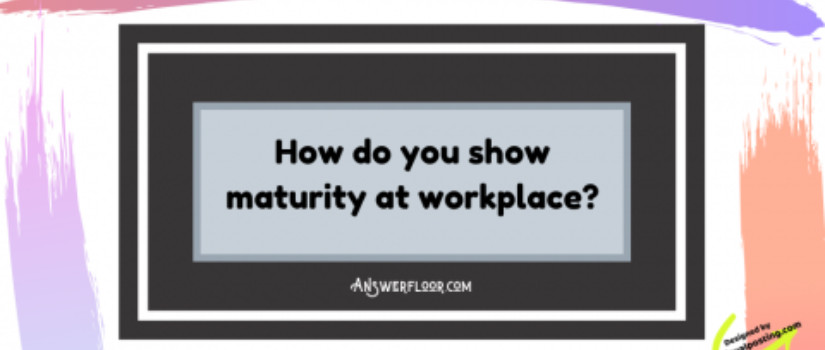 How do you show professional maturity at workplace?