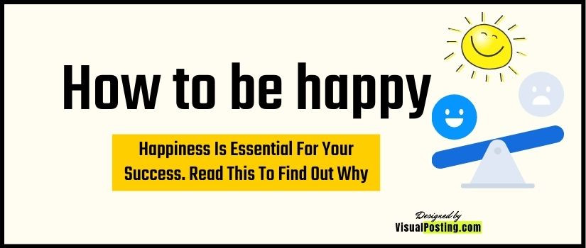How to be happy - Happiness Is Essential For Your Success, Read This To Find Out Why