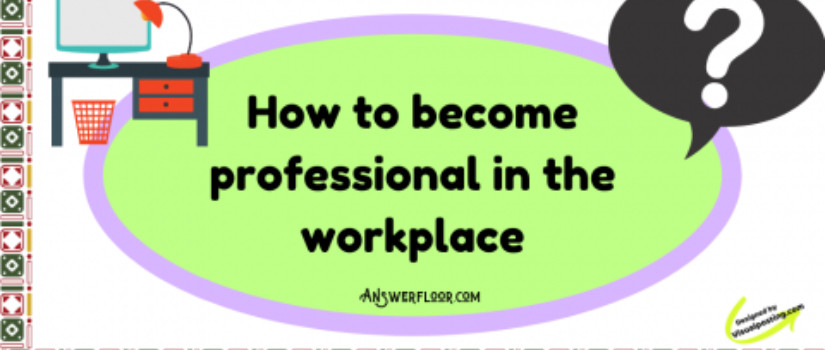 How to become professional in the workplace
