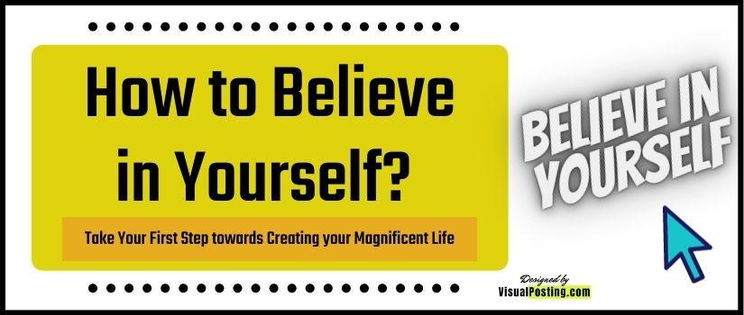 How to Believe in Yourself? – Take Your First Step towards Creating your Magnificent Life
