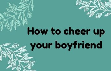 How to cheer up your boyfriend