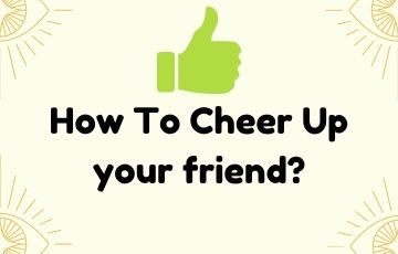 How To Cheer Up your friend?