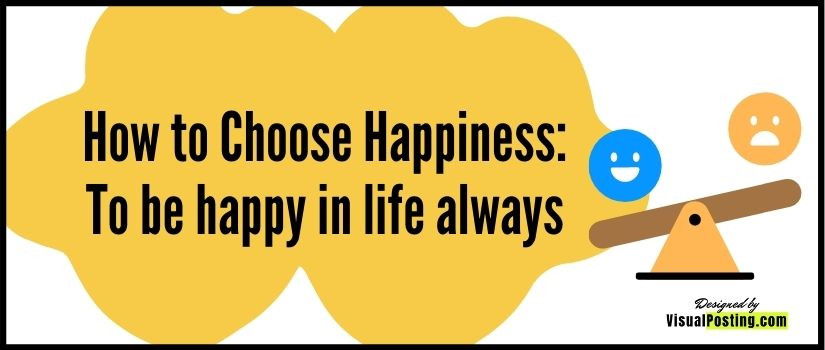 How to Choose Happiness: To be happy in life always
