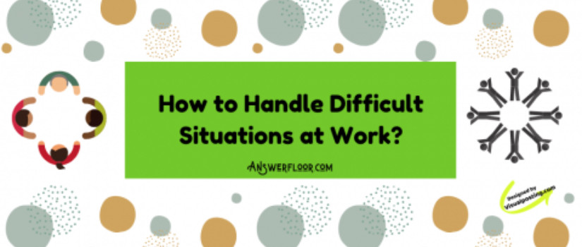 How to Handle Difficult Situations at Work?