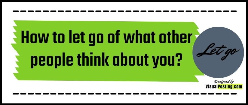 How to let go of what other people think about you?