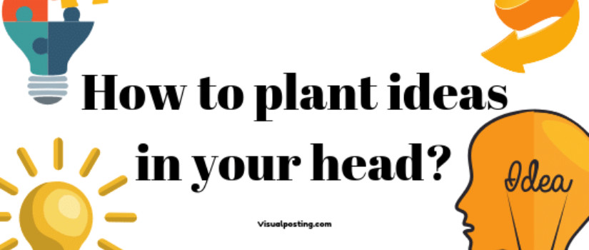 How to plant ideas in your head?