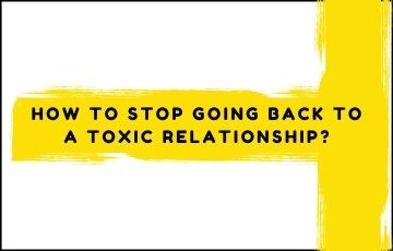 How to stop going back to a toxic relationship?