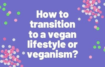 How to transition to a vegan lifestyle or veganism?