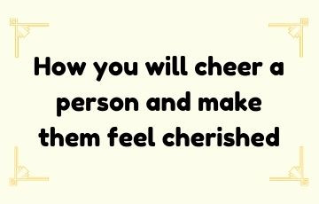 How you will cheer a person and make them feel cherished.