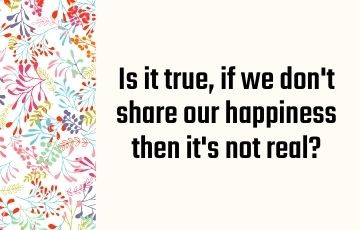 Is it true, if we don't share our happiness then it's not real?