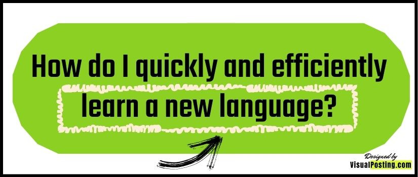 How do I quickly and efficiently learn a new language?
