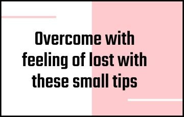 Overcome with feeling of lost with these small tips