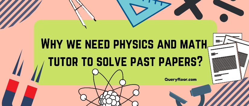 Why we need physics and math tutor to solve past papers?