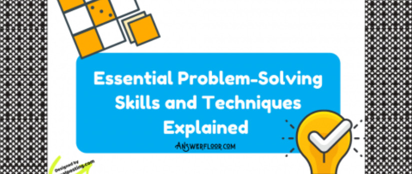 Problem-Solving Skills and Techniques Explained