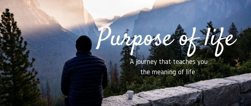 Purpose of life: A journey that teaches you the meaning of life