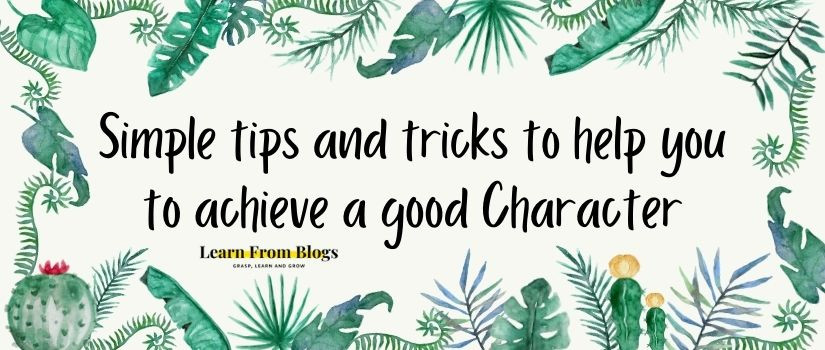 Simple tips and tricks to help you to achieve a good Character