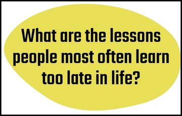What are the lessons people most often learn too late in life?
