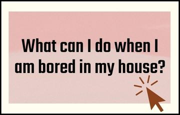 What can I do when I am bored in my house?