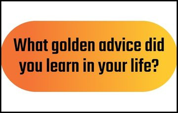 What golden advice did you learn in your life?