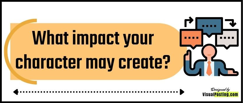 What impact your character may create?