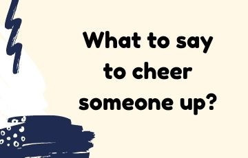 What to say to cheer someone up?