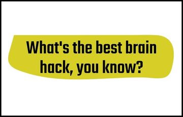 What's the best brain hack you know?
