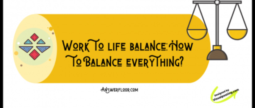 Work to life balance: How to Balance everything?