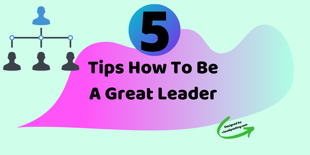 5 tips how to be a great leader.png