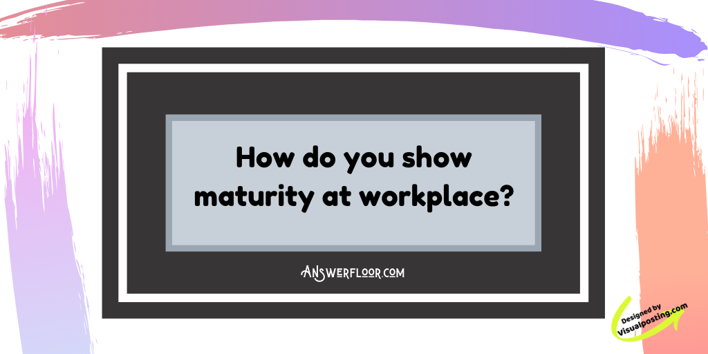 How do you show maturity at workplace?.png